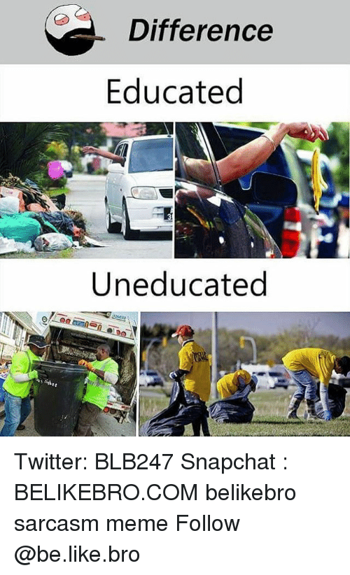 Be Like, Meme, and Memes: Difference  Educated  Uneducated Twitter: BLB247 Snapchat : BELIKEBRO.COM belikebro sarcasm meme Follow @be.like.bro