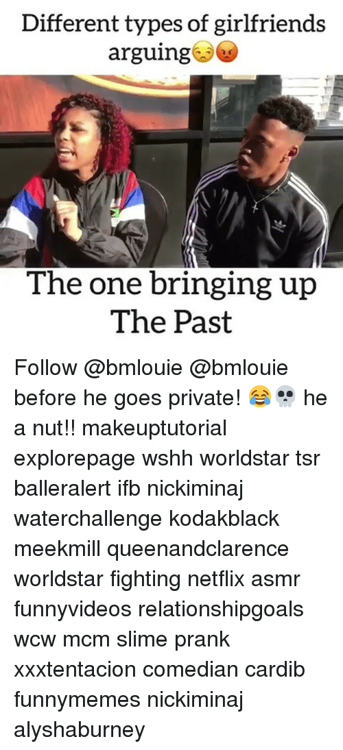 Memes, Netflix, and Prank: Different types of girlfriends  arguing  The one bringing up  The Past Follow @bmlouie @bmlouie before he goes private! 😂💀 he a nut!! makeuptutorial explorepage wshh worldstar tsr balleralert ifb nickiminaj waterchallenge kodakblack meekmill queenandclarence worldstar fighting netflix asmr funnyvideos relationshipgoals wcw mcm slime prank xxxtentacion comedian cardib funnymemes nickiminaj alyshaburney