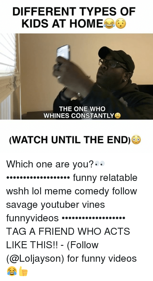 Funny, Lol, and Meme: DIFFERENT TYPES OF  KIDS AT HOME  THE ONE WHO  WHINES CONSTANTLY  (WATCH UNTIL THE END) Which one are you?👀 ••••••••••••••••••• funny relatable wshh lol meme comedy follow savage youtuber vines funnyvideos ••••••••••••••••••• TAG A FRIEND WHO ACTS LIKE THIS!! - (Follow (@Loljayson) for funny videos😂👍