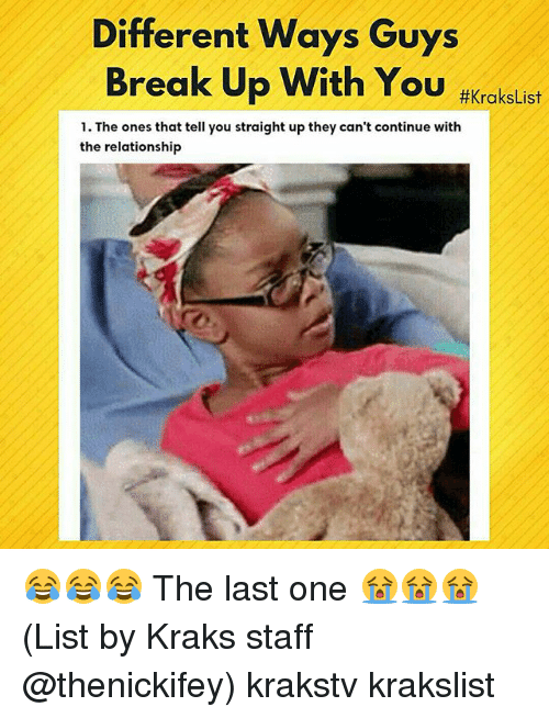 Memes, Break, and Break Up: Different Ways Guys  Break Up With You #Kra kelist  1. The ones that tell you straight up they can't continue with  the relationship 😂😂😂 The last one 😭😭😭 (List by Kraks staff @thenickifey) krakstv krakslist