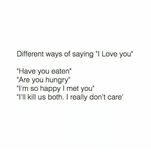"""Hungry, Love, and I Love You: Different ways of saying """"I Love you""""  """"Have you eaten'  """"Are you hungry""""  """"I'm so happy l met you""""  """"I'll kill us both. I really don't care'"""