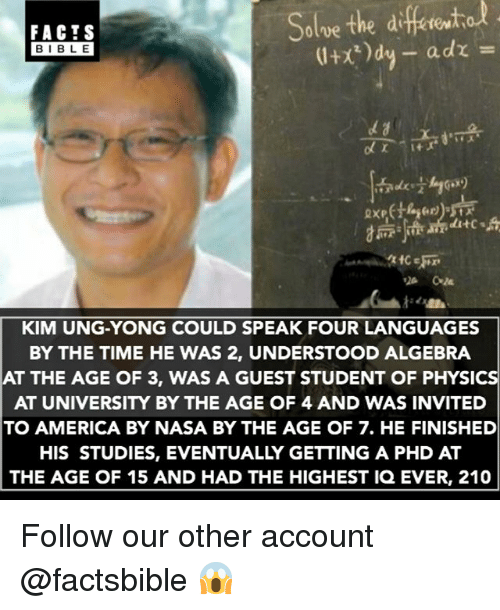 America, Memes, and Nasa: differito  Solve the adre  BIBLE  KIM UNG-YONG COULD SPEAK FOUR LANGUAGES  BY THE TIME HE WAS 2, UNDERSTOOD ALGEBRA  AT THE AGE OF 3, WAS A GUEST STUDENT OF PHYSICS  AT UNIVERSITY BY THE AGE OF 4 AND WAS INVITED  TO AMERICA BY NASA BY THE AGE OF 7. HE FINISHED  HIS STUDIES, EVENTUALLY GETTING A PHD AT  THE AGE OF 15 AND HAD THE HIGHEST IQ EVER, 210 Follow our other account @factsbible 😱