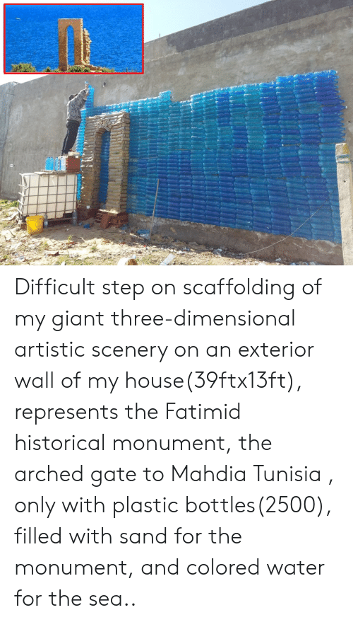 My House, Giant, and House: Difficult step on scaffolding of my giant three-dimensional artistic scenery on an exterior wall of my house(39ftx13ft), represents the Fatimid historical monument, the arched gate to Mahdia Tunisia , only with plastic bottles(2500), filled with sand for the monument, and colored water for the sea..