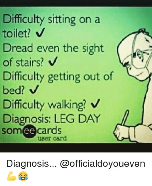 Gym, Leggings, and Leg Day: Difficulty sitting on a  toilet? V  read even the sight  of stairs?  Difficulty getting out of  bed? N  Difficulty walking? V  Diagnosis: LEG DAY  some cards  user card Diagnosis... @officialdoyoueven 💪😂