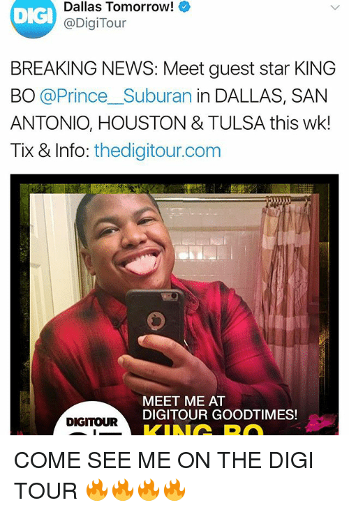 Memes, News, and Prince: DIG  Dallas Tomorrow!  @DigiTour  BREAKING NEWS: Meet guest star KING  BO @Prince_Suburan in DALLAS, SAN  ANTONIO, HOUSTON & TULSA this wk!  Tix & Info: thedigitour.com  MEET ME AT  DIGITOUR GOODTIMES!  DIGITOUR COME SEE ME ON THE DIGI TOUR 🔥🔥🔥🔥
