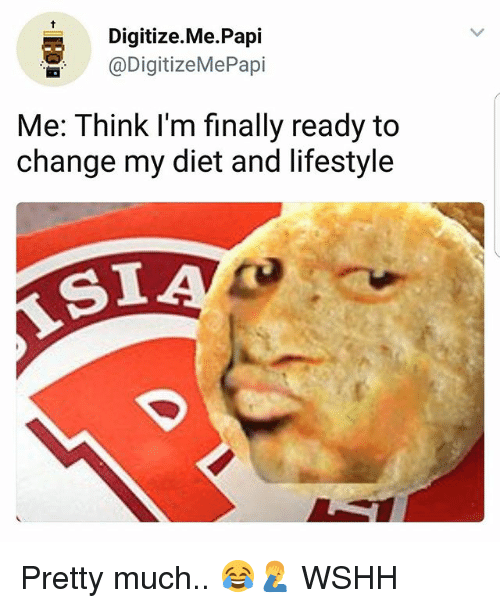 Memes, Wshh, and Lifestyle: Digitize.Me.Papi  @DigitizeMePapi  Me: Think l'm finally ready to  change my diet and lifestyle  SI Pretty much.. 😂🤦♂️ WSHH