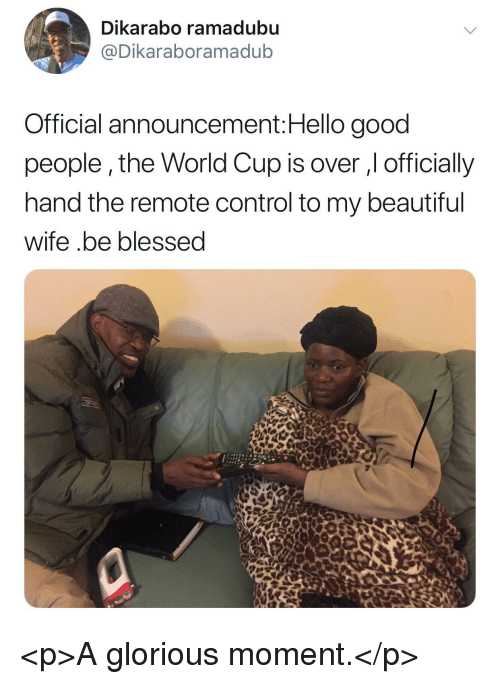 Beautiful, Blessed, and Hello: Dikarabo ramadubu  @Dikaraboramadub  Official announcement:Hello good  people,the World Cup is over , officially  hand the remote control to my beautiful  wife .be blessed <p>A glorious moment.</p>