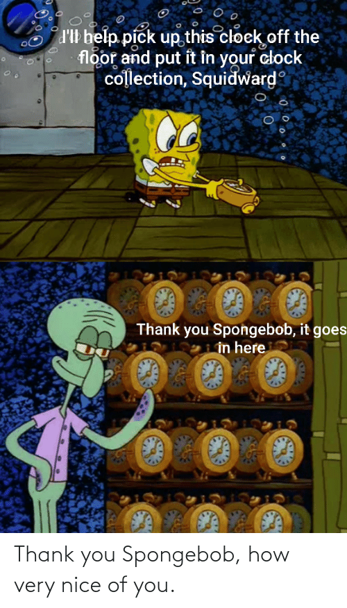 Clock, SpongeBob, and Squidward: d'Il belp pick up this cloek off the  floor and put it in your clock  collection, Squidward  Thank you Spongebob, it goes  in here Thank you Spongebob, how very nice of you.