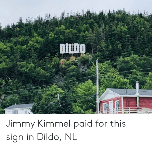 Jimmy Kimmel, Sign In, and Sign: DILDO Jimmy Kimmel paid for this sign in Dildo, NL