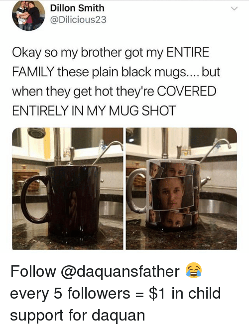 Child Support, Daquan, and Family: Dillon Smith  @Dilicious2:3  Okay so my brother got my ENTIRE  FAMILY these plain black mugs....but  when they get hot they're COVERED  ENTIRELY IN MY MUG SHOT Follow @daquansfather 😂 every 5 followers = $1 in child support for daquan