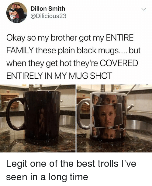 Family, Memes, and Best: Dillon Smith  @Dilicious23  Okay so my brother got my ENTIRE  FAMILY these plain black mugs.... but  when they get hot they're COVERED  ENTIRELY IN MY MUG SHOT Legit one of the best trolls I've seen in a long time