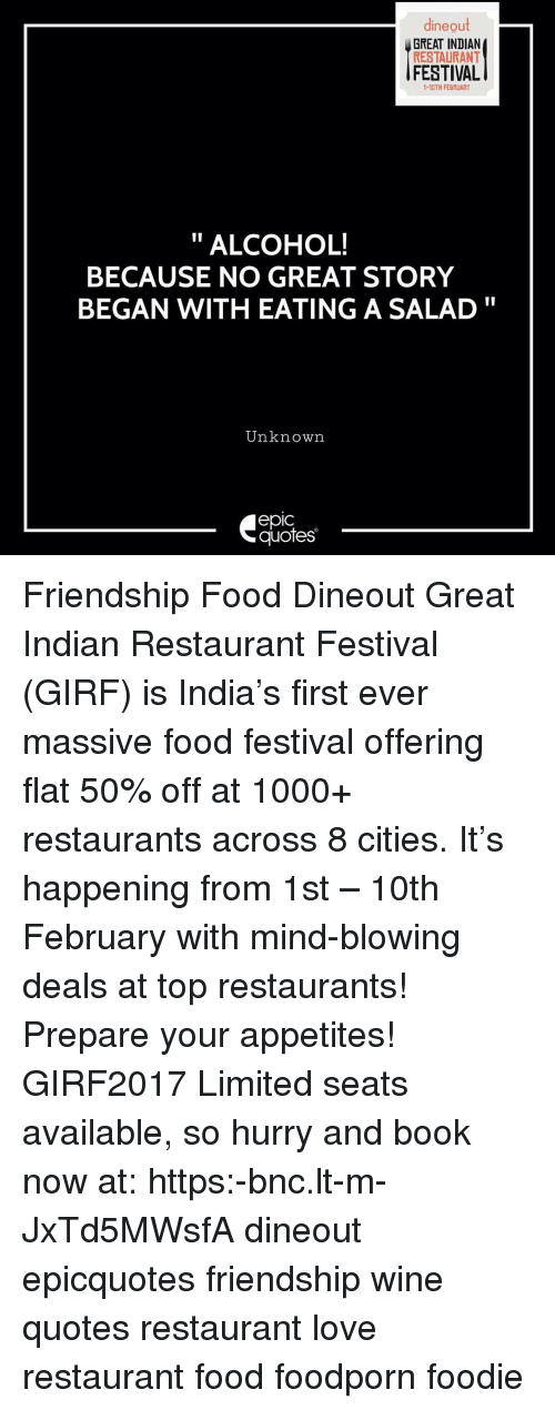 Memes, 🤖, and Indians: dine out  GREAT INDIAN  RESTAURANT  FESTIVAL  1-10TH FEBRUARY  ALCOHOL!  BECAUSE NO GREAT STORY  BEGAN WITH EATING A SALAD  Unknown  epIC  quotes Friendship Food Dineout Great Indian Restaurant Festival (GIRF) is India's first ever massive food festival offering flat 50% off at 1000+ restaurants across 8 cities. It's happening from 1st – 10th February with mind-blowing deals at top restaurants! Prepare your appetites! GIRF2017 Limited seats available, so hurry and book now at: https:-bnc.lt-m-JxTd5MWsfA dineout epicquotes friendship wine quotes restaurant love restaurant food foodporn foodie