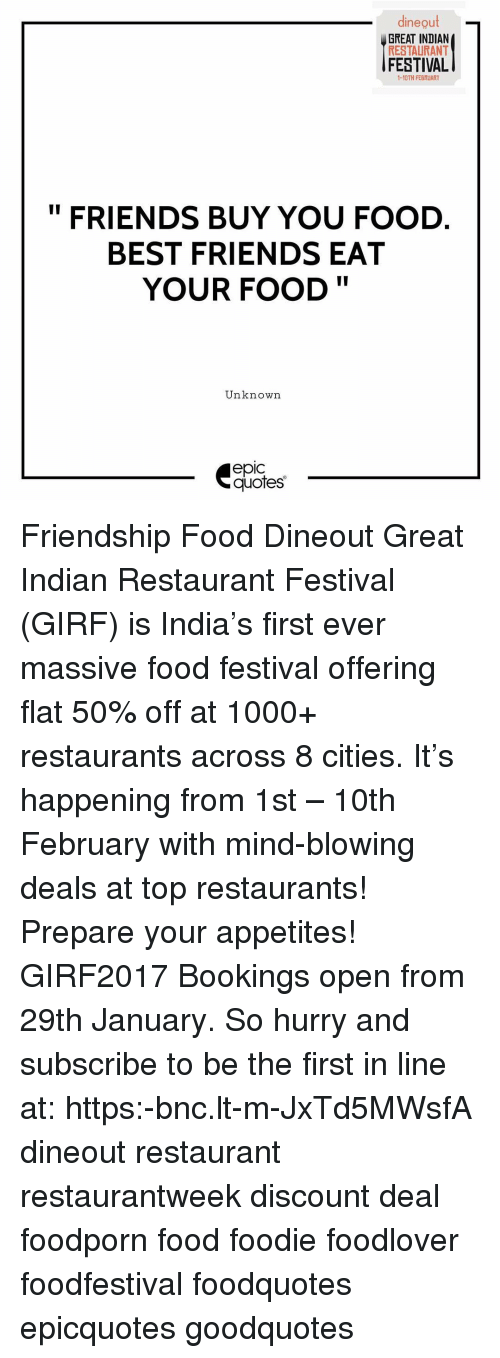 Memes, Festival, and Indian: dineout  GREAT INDIAN  RESTAURANT  FESTIVAL  1-10TH FEBRUARY  FRIENDS BUY YOU FOOD  BEST FRIENDS EAT  YOUR FOOD  Unknown  epic  quotes Friendship Food Dineout Great Indian Restaurant Festival (GIRF) is India's first ever massive food festival offering flat 50% off at 1000+ restaurants across 8 cities. It's happening from 1st – 10th February with mind-blowing deals at top restaurants! Prepare your appetites! GIRF2017 Bookings open from 29th January. So hurry and subscribe to be the first in line at: https:-bnc.lt-m-JxTd5MWsfA dineout restaurant restaurantweek discount deal foodporn food foodie foodlover foodfestival foodquotes epicquotes goodquotes