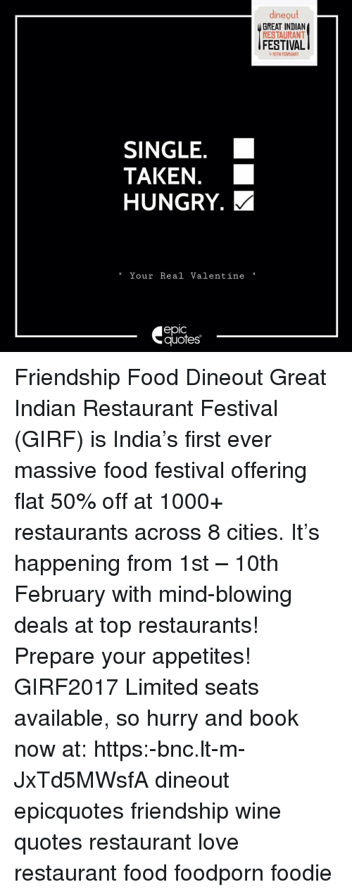 Memes, 🤖, and Indians: dineout  GREAT INDIAN  RESTAURANT  FESTIVAL  1-10TH FEBRUARY  SINGLE.  TAKEN  HUNGRY. M  Your Real Valentine  epic  quotes Friendship Food Dineout Great Indian Restaurant Festival (GIRF) is India's first ever massive food festival offering flat 50% off at 1000+ restaurants across 8 cities. It's happening from 1st – 10th February with mind-blowing deals at top restaurants! Prepare your appetites! GIRF2017 Limited seats available, so hurry and book now at: https:-bnc.lt-m-JxTd5MWsfA dineout epicquotes friendship wine quotes restaurant love restaurant food foodporn foodie