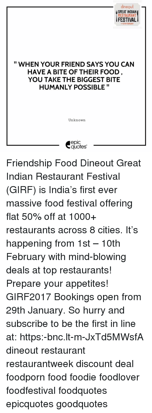 Memes, Festival, and Indian: dineout  GREAT INDIAN  RESTAURANT  FESTIVAL  1-10TH FEBRUARY  WHEN YOUR FRIEND SAYS YOU CAN  HAVE A BITE OF THEIR FOOD  YOU TAKE THE BIGGEST BITE  HUMANLY POSSIBLE  II  Unknown  epic  quotes Friendship Food Dineout Great Indian Restaurant Festival (GIRF) is India's first ever massive food festival offering flat 50% off at 1000+ restaurants across 8 cities. It's happening from 1st – 10th February with mind-blowing deals at top restaurants! Prepare your appetites! GIRF2017 Bookings open from 29th January. So hurry and subscribe to be the first in line at: https:-bnc.lt-m-JxTd5MWsfA dineout restaurant restaurantweek discount deal foodporn food foodie foodlover foodfestival foodquotes epicquotes goodquotes