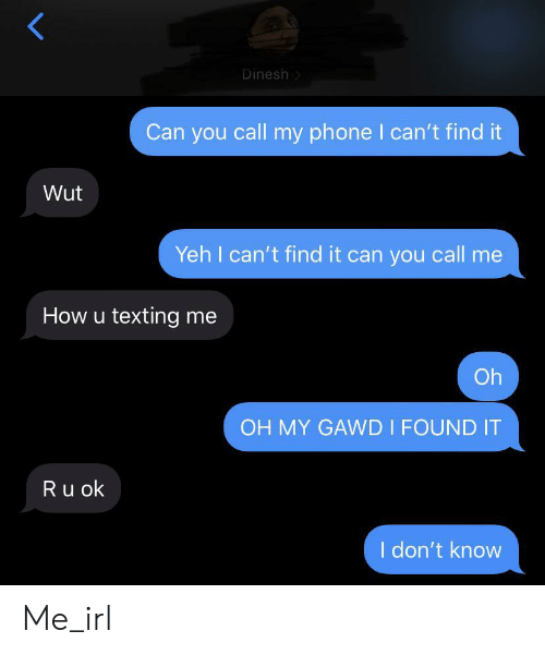 Phone, Texting, and Irl: Dinesh  Can you call my phone I can't find it  Wut  Yeh I can't find it can you call me  How u texting me  Oh  OH MY GAWD I FOUND IT  Ru ok  I don't know Me_irl