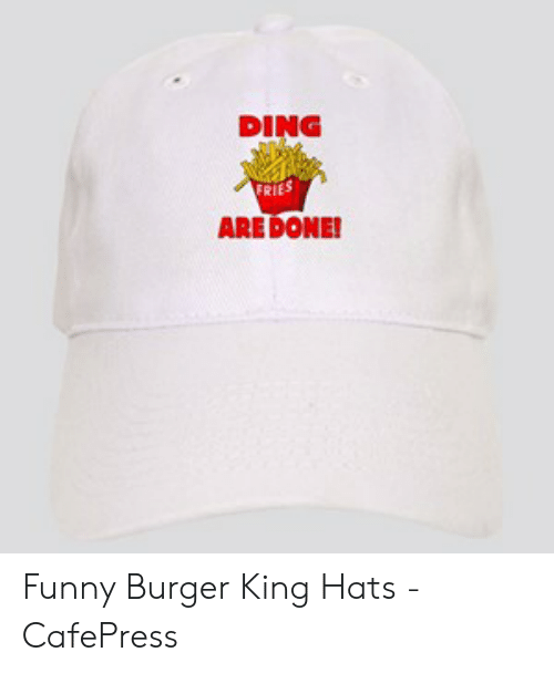 55cf92da6 DING FRIES ARE DONE! Funny Burger King Hats - CafePress | Burger ...