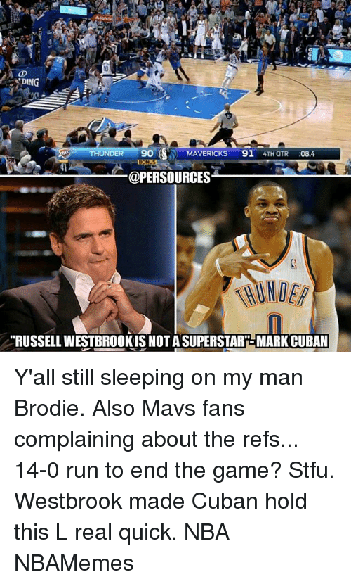 "Memes, 🤖, and Hold: DING  THUND  9O  MAVERICKS  91  4TH QTR  08.4  @PERSOURCES  ""RUSSELL WESTBROOK IS NOTASUPERSTARR-MARKCUBAN Y'all still sleeping on my man Brodie. Also Mavs fans complaining about the refs... 14-0 run to end the game? Stfu. Westbrook made Cuban hold this L real quick. NBA NBAMemes"