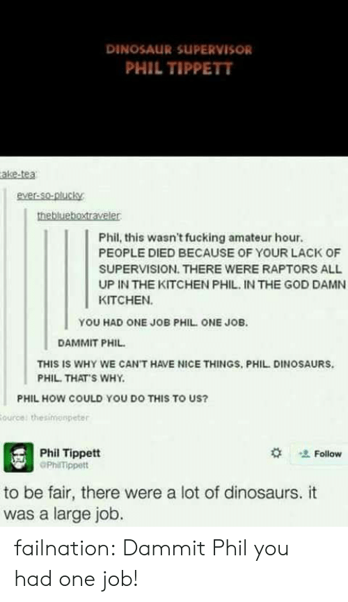 Dinosaur, God, and Tumblr: DINOSAUR SUPERVISOR  PHIL TIPPETT  ake-tea  ever-So-plucky  Phil, this wasn't fucking amateur hour.  PEOPLE DIED BECAUSE OF YOUR LACK OF  SUPERVISION. THERE WERE RAPTORS ALL  UP IN THE KITCHEN PHIL IN THE GOD DAMN  KITCHEN  YOU HAD ONE JOB PHIL ONE JOB.  DAMMIT PHIL  THIS IS WHY WE CAN'T HAVE NICE THINGS, PHIL DINOSAURS  PHIL. THAT'S WHY  PHIL HOW COULD YOU DO THIS TO US?  Phil Tippett  PhilTippett  ' Follow  to be fair, there were a lot of dinosaurs. it  was a large job. failnation:  Dammit Phil you had one job!