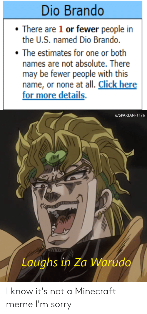 Click, Meme, and Minecraft: Dio Brando  There are 1 or fewer people in  the U.S. named Dio Brando.  The estimates for one or both  names are not absolute. There  may be fewer people with this  name, or none at all. Click here  for more details  u/SPARTAN-117a  Laughs in Za Warudo I know it's not a Minecraft meme I'm sorry