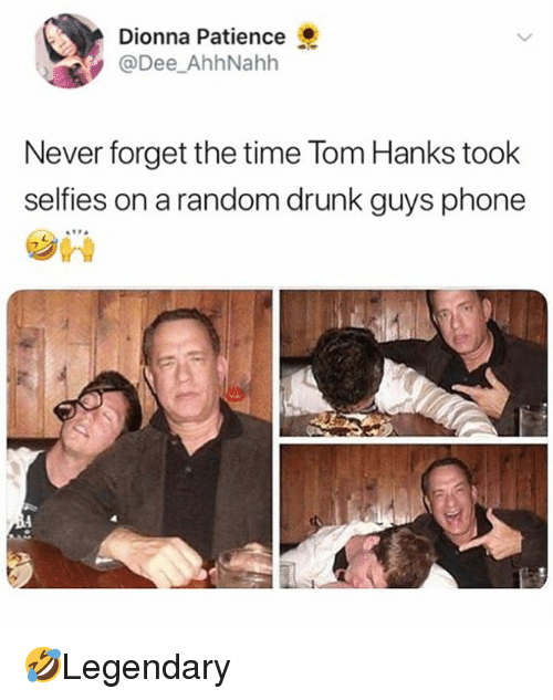 Drunk, Memes, and Phone: Dionna Patience  @Dee_AhhNahh  Never forget the time Tom Hanks took  selfies on a random drunk guys phone  旮  7 🤣Legendary