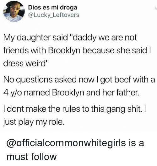 "Beef, Friends, and Shit: Dios es mi droga  aLucky_Leftovers  My daughter said ""daddy we are not  friends with Brooklyn because she said I  dress weird""  No questions asked now I got beef with a  4 y/o named Brooklyn and her father.  I dont make the rules to this gang shit. I  just play my role. @officialcommonwhitegirls is a must follow"