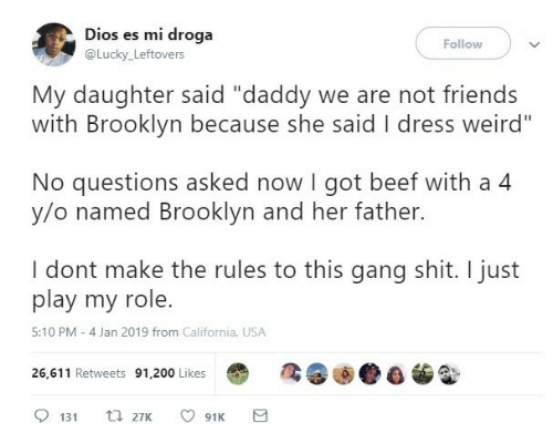 "Beef, Friends, and Shit: Dios es mi droga  Follow  @Lucky_Leftovers  My daughter said ""daddy we are not friends  with Brooklyn because she said I dress weird""  No questions asked now I got beef with a 4  y/o named Brooklyn and her father.  I dont make the rules to this gang shit. I just  play my role.  5:10 PM - 4 Jan 2019 from California, USA  26,611 Retweets 91,200 Likes  t 27K  131  91K"