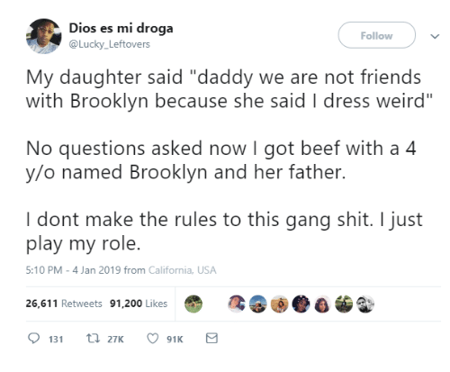 "Bailey Jay, Beef, and Dank: Dios es mi droga  @Lucky Leftovers  Follow  My daughter said ""daddy we are not friends  with Brooklyn because she said I dress weird""  No questions asked now I got beef with a 4  y/o named Brooklyn and her father.  I dont make the rules to this gang shit. I just  play my role.  5:10 PM-4 Jan 2019 from California, USA  26,611 Retweets 91,200 Likes"
