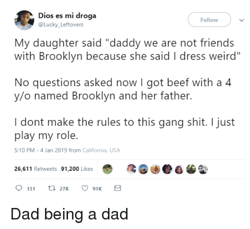 """Bailey Jay, Beef, and Dad: Dios es mi droga  @Lucky Leftovers  Follow  My daughter said """"daddy we are not friends  with Brooklyn because she said I dress weird""""  No questions asked now I got beef with a 4  y/o named Brooklyn and her father.  I dont make the rules to this gang shit. I just  play my role.  5:10 PM-4 Jan 2019 from California, USA  26,611 Retweets 91,200 Likes Dad being a dad"""