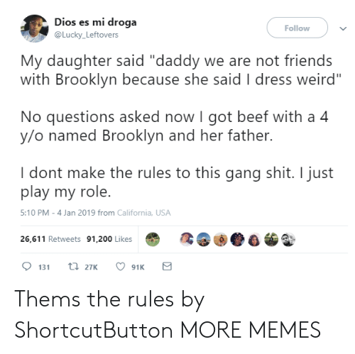 """Bailey Jay, Beef, and Dank: Dios es mi droga  @Lucky Leftovers  Follow  My daughter said """"daddy we are not friends  with Brooklyn because she said I dress weird""""  No questions asked now I got beef with a 4  y/o named Brooklyn and her father.  I dont make the rules to this gang shit. I just  play my role.  5:10 PM-4 Jan 2019 from California, USA  26,611 Retweets 91,200 Likes Thems the rules by ShortcutButton MORE MEMES"""