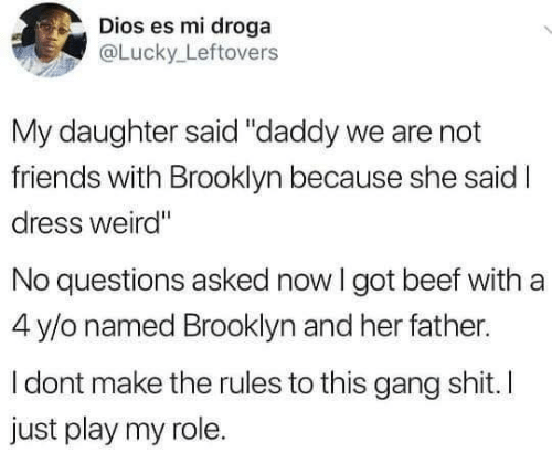 "Beef, Friends, and Memes: Dios es mi droga  @Lucky Leftovers  My daughter said ""daddy we are not  friends with Brooklyn because she sai  dress weird""  No questions asked now I got beef with a  4 y/o named Brooklyn and her father.  I dont make the rules to this gang shit. I  just play my role."