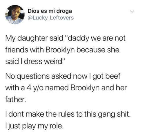 """Beef, Friends, and Shit: Dios es mi droga  @Lucky Leftovers  My daughter said """"daddy we are not  friends with Brooklyn because she  said I dress weird""""  No questions asked now I got beef  with a 4 y/o named Brooklyn and her  father.  I dont make the rules to this gang shit.  just play my role."""