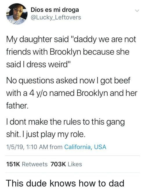 """Beef, Dad, and Dude: Dios es mi droga  @Lucky_Leftovers  My daughter said """"daddy we are not  friends with Brooklyn because she  said I dress weird""""  No questions asked now I got beef  with a 4 ylo named Brooklyn and her  father.  I dont make the rules to this gang  shit. I just play my role.  1/5/19, 1:10 AM from California, USA  151K Retweets 703K Likes This dude knows how to dad"""