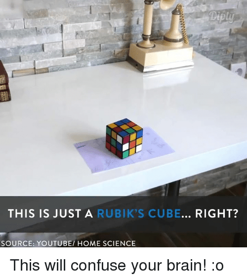 Brains, Confused, and Dank: Diply  THIS IS JUST A  RUBIK'S CUBE... RIGHT?  SOURCE: YOUTUBE HOME SCIENCE This will confuse your brain! :o
