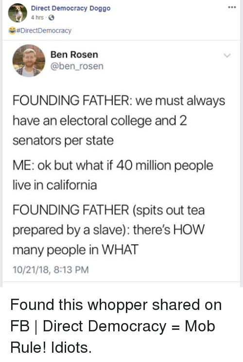 College, California, and Live: Direct Democracy Doggo  4 hrs S  e,#DirectDemocracy  Ben Rosen  @ben_rosen  FOUNDING FATHER: we must always  have an electoral college and 2  senators per state  ME: ok but what if 40 million people  live in california  FOUNDING FATHER (spits out tea  prepared by a slave): there's HOW  many people in WHAT  10/21/18, 8:13 PM