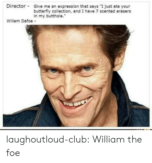 """Club, Tumblr, and Blog: Director Give me an expression that says """"I just ate your  butterfly collection, and I have 7 scented erasers  in my butthole.""""  Willem Dafoe - laughoutloud-club:  William the foe"""