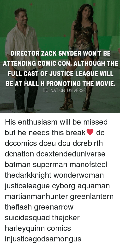 Batman, Memes, and Superman: DIRECTOR ZACK SNYDER WONT BE  ATTENDING COMIC CON, ALTHOUGH THE  FULL CAST OF JUSTICE LEAGUE WILL  BE AT HALL H PROMOTING THE MOVIE.  DC NATION UNIVERSE His enthusiasm will be missed but he needs this break♥️ dc dccomics dceu dcu dcrebirth dcnation dcextendeduniverse batman superman manofsteel thedarkknight wonderwoman justiceleague cyborg aquaman martianmanhunter greenlantern theflash greenarrow suicidesquad thejoker harleyquinn comics injusticegodsamongus