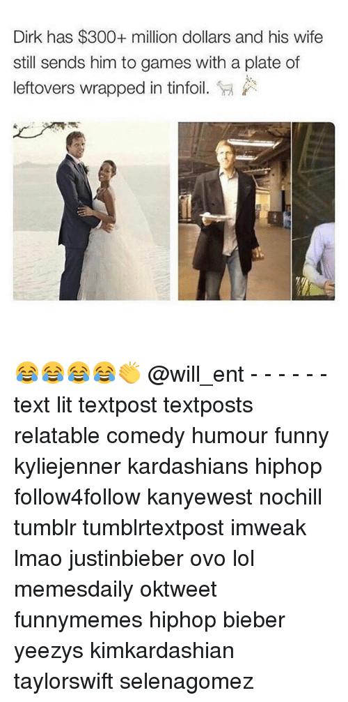 Memes, 🤖, and Ovo: Dirk has $300+ million dollars and his wife  still sends him to games with a plate of  leftovers wrapped in tinfoil  Sa 😂😂😂😂👏 @will_ent - - - - - - text lit textpost textposts relatable comedy humour funny kyliejenner kardashians hiphop follow4follow kanyewest nochill tumblr tumblrtextpost imweak lmao justinbieber ovo lol memesdaily oktweet funnymemes hiphop bieber yeezys kimkardashian taylorswift selenagomez