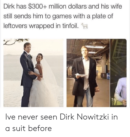 Dirk Nowitzki, Games, and Wife: Dirk has $300+ million dollars and his wife  still sends him to games with a plate of  leftovers wrapped in tinfoil. Ive never seen Dirk Nowitzki in a suit before
