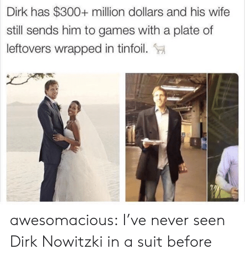 Dirk Nowitzki, Tumblr, and Blog: Dirk has $300+ million dollars and his wife  still sends him to games with a plate of  leftovers wrapped in tinfoil. awesomacious:  I've never seen Dirk Nowitzki in a suit before