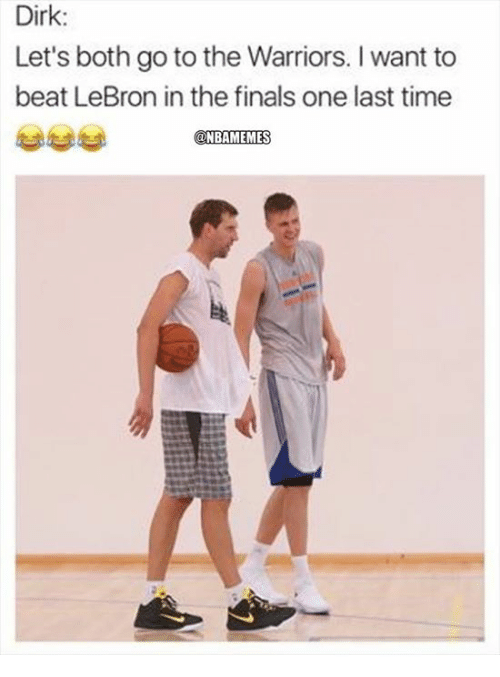 Finals, Nba, and Lebron: Dirk:  Let's both go to the Warriors. I want to  beat LeBron in the finals one last time  @NBAMEMES