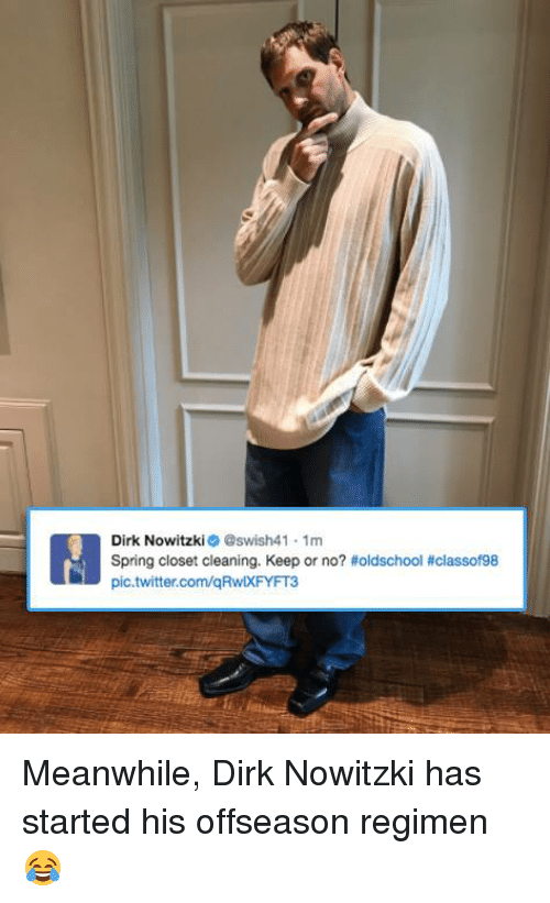 Dirk Nowitzki, Memes, and Twitter: Dirk Nowitzki  @swish41 1m  Spring closet cleaning. Keep or no? toldschool classof98  pic.twitter.com/qRwlXFYFT3 Meanwhile, Dirk Nowitzki has started his offseason regimen 😂