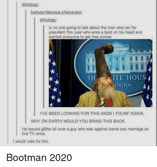 Ass, Head, and Marriage: dirkology:  karkats-fabulous-choice-ass:  dirkology:  is no one going to talk about the man who ran for  president this year who wore a boot on his head and  wanted everyone to get free ponies  THITE HOUS  INGTON  I'VE BEEN LOOKING FOR THIS ANDN I FOUNF AGAIN.  WHY ON EARTH WOULD YOU BRING THIS BACK  He tossed glitter all over a guy who was against same sex marriage on  live TV once.  I would vote for him Bootman 2020