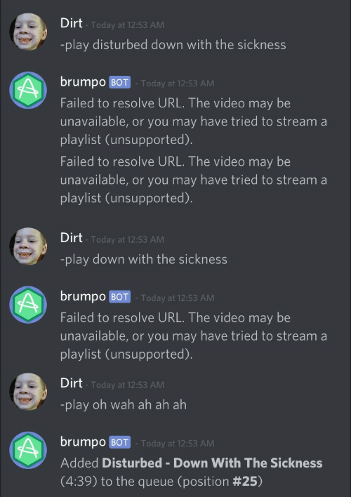 Today, Video, and Disturbed: Dirt  Today at 12:53 AM  -play disturbed down with the sickness  brumpo BOT Today at 12:53 AM  Failed to resolve URL. The video may be  unavailable, or you may have tried to stream a  playlist (unsupported)  Failed to resolve URL. The video may be  unavailable, or you may have tried to stream a  playlist (unsupported).   Dirt  -play down with the sickness  Today at 12:53 AM  brumpo BOT -Today at 12:53 AM  Failed to resolve URL. The video may be  unavailable, or you may have tried to stream a  playlist (unsupported).   Dirt  Today at 12:53 AM  -play oh wah ah ah ah  brump0 BOT . Today at 12:53 AM  Added Disturbed Down With The Sickness  (4:39) to the queue (position
