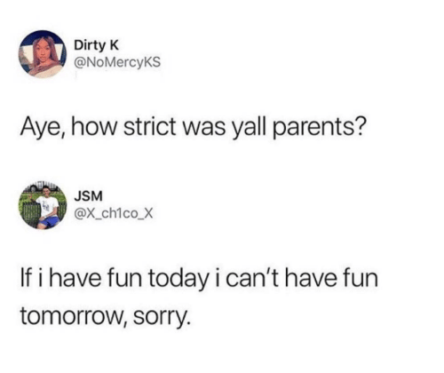 Parents, Sorry, and Dirty: Dirty K  @NoMercyKS  Aye, how strict was yall parents?  JSM  @X_ch1coX  If i have fun today i can't have fun  tomorrow, sorry.