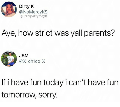 Parents, Sorry, and Dirty: Dirty K  @NoMercyKS  ig: realpettymayO  Aye, how strict was yall parents?  JSM  @x_ch1co_X  If i have fun today i can't have fun  tomorrow, sorry.
