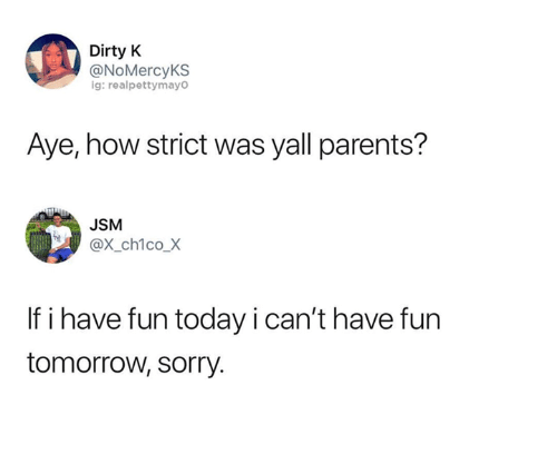 Memes, Parents, and Sorry: Dirty K  @NoMercyKS  ig: realpettymayo  Aye, how strict was yall parents?  JSM  @x_ch1co_X  If i have fun today i can't have furn  tomorrow, sorry.