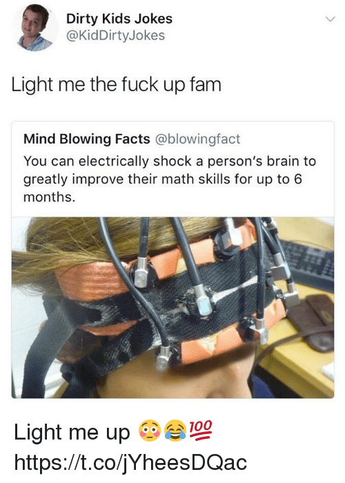 Facts, Fam, and Memes: Dirty Kids Jokes  @KidDirtyJokes  Light me the fuck up fam  Mind Blowing Facts @blowingfact  You can electrically shock a person's brain to  greatly improve their math skills for up to 6  months. Light me up 😳😂💯 https://t.co/jYheesDQac