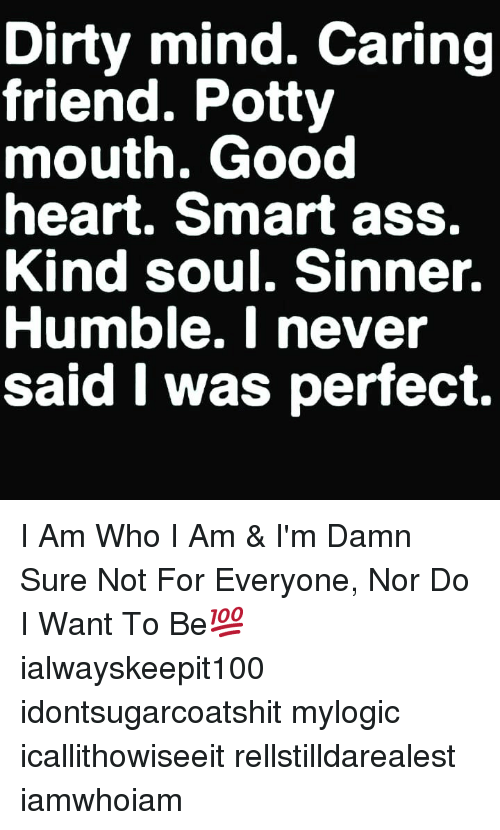 Ass, Memes, and Dirty: Dirty mind. Caring  friend. Potty  mouth. Good  heart. Smart ass.  Kind soul. Sinner.  Humble. I never  said I was perfect. I Am Who I Am & I'm Damn Sure Not For Everyone, Nor Do I Want To Be💯 ialwayskeepit100 idontsugarcoatshit mylogic icallithowiseeit rellstilldarealest iamwhoiam