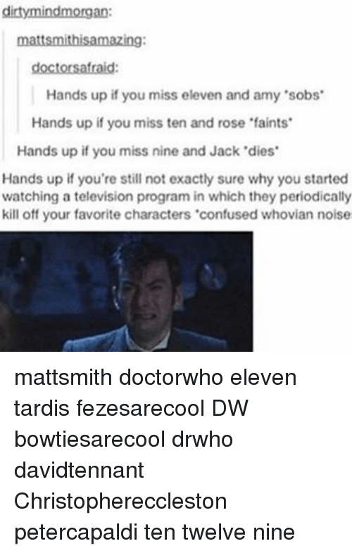 "Confused, Memes, and Dirty: dirty mindmorgan:  mattsmithisamazing:  doctors afraid:  Hands up if you miss eleven and amy 'sobs'  Hands up if you miss ten and rose 'faints'  Hands up if you miss nine and Jack'dies'  Hands up if you're still not exactly sure why you started  watching a television program in which they periodically  kill off your favorite characters ""confused whovian noise mattsmith doctorwho eleven tardis fezesarecool DW bowtiesarecool drwho davidtennant Christophereccleston petercapaldi ten twelve nine"